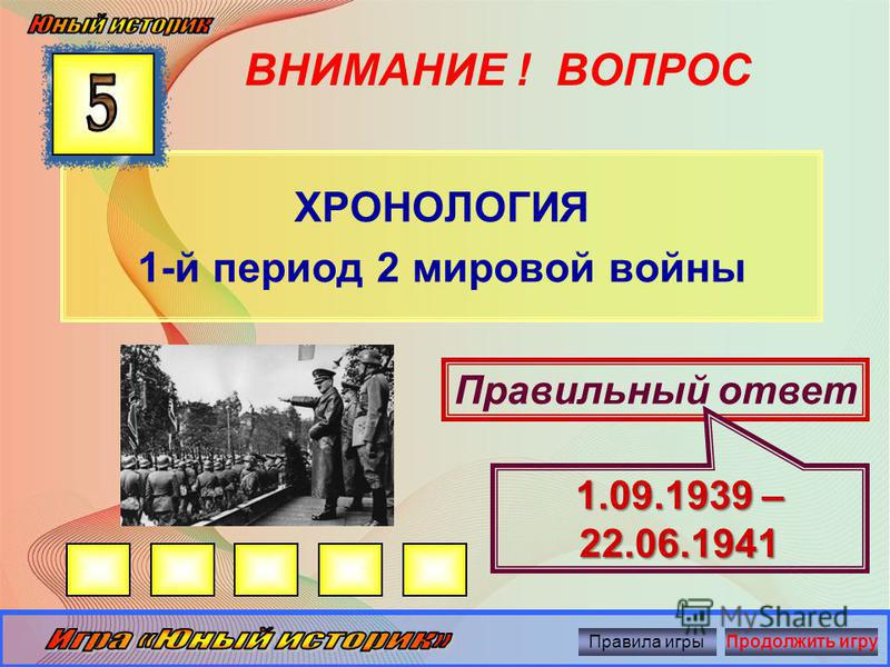 ВНИМАНИЕ ! ВОПРОС ХРОНОЛОГИЯ 2 мировая война началась… Правильный ответ 1 сентября 1939 года Правила игры Продолжить игру