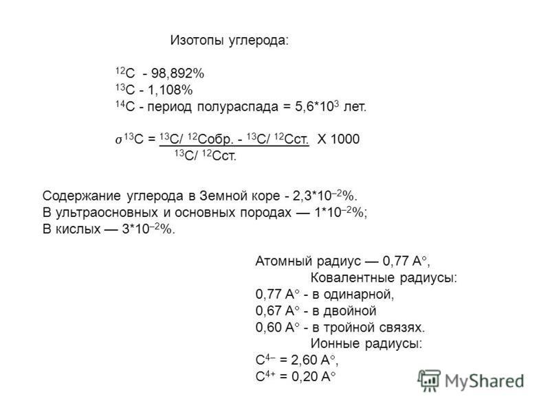 Изотопы углерода: 12 С - 98,892% 13 С - 1,108% 14 С - период полураспада = 5,6*10 3 лет. 13 С = 13 С/ 12 Собр. - 13 С/ 12 Сст. Х 1000 13 С/ 12 Сст. Содержание углерода в Земной коре - 2,3*10 –2 %. В ультраосновных и основных породах 1*10 –2 %; В кисл