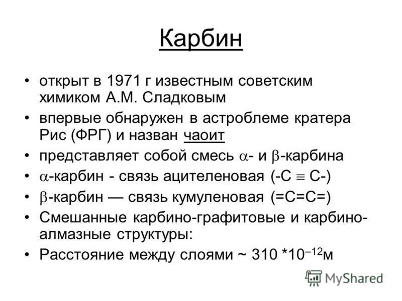 Карбин открыт в 1971 г известным советским химиком А.М. Сладковым впервые обнаружен в астроблеме кратера Рис (ФРГ) и назван чароит представляет собой смесь - и -карбина -карбин - связь ацетиленовая (-С С-) -карбин связь кумуленовая (=С=С=) Смешанные