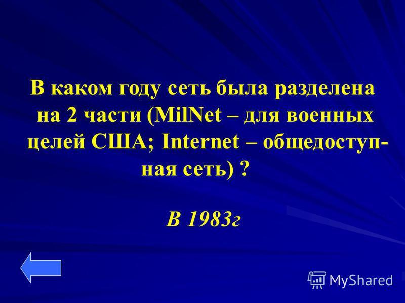 В каком году сеть была разделена на 2 части (MilNet – для военных целей США; Internet – общедоступная сеть) ? В 1983 г
