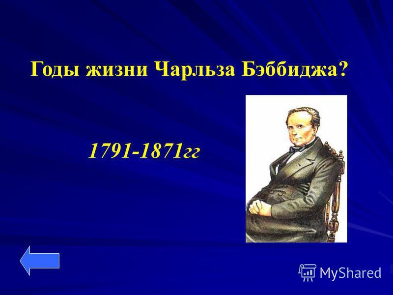 Годы жизни Чарльза Бэббиджа? 1791-1871 гг