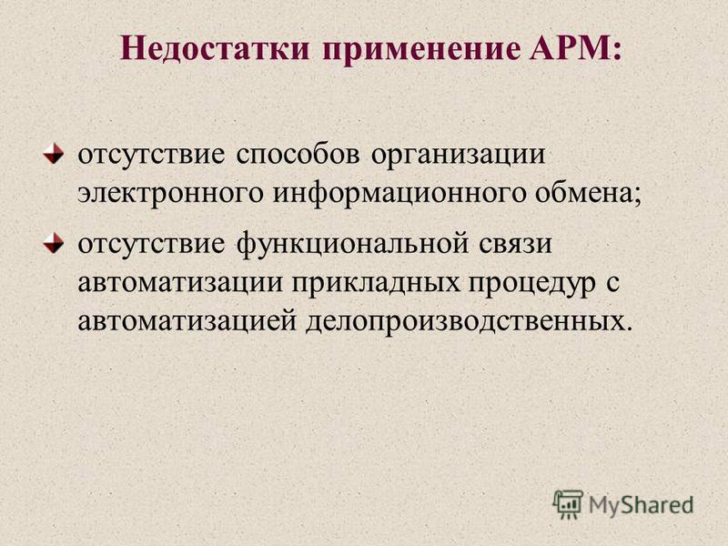 Недостатки применение АРМ: отсутствие способов организации электронного информационного обмена; отсутствие функциональной связи автоматизации прикладных процедур с автоматизацией делопроизводственных.