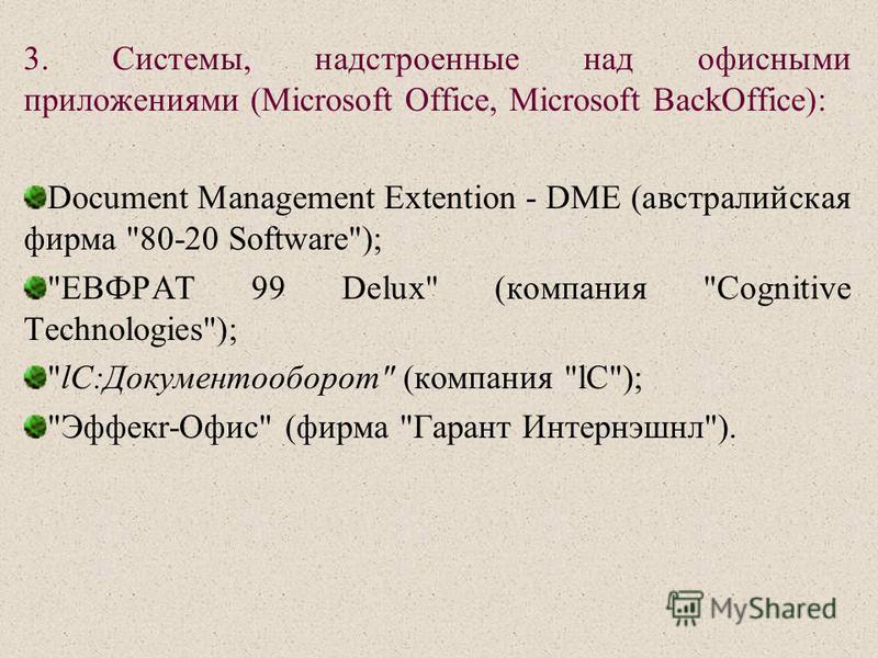 3. Системы, надстроенные над офисными приложениями (Мiсrosoft Office, Microsoft BackOffice): Document Management Extention - DМE (австралийская фирма