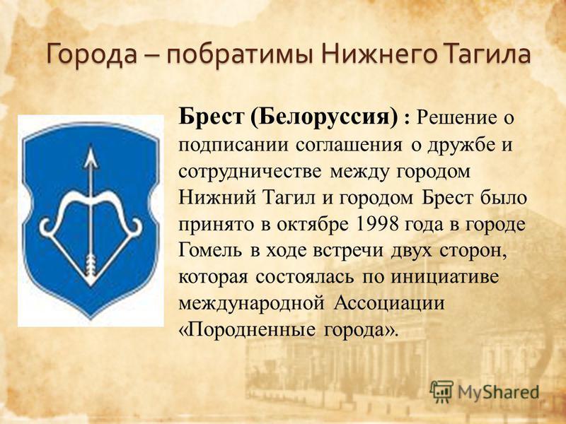Города – побратимы Нижнего Тагила Брест (Белоруссия) : Решение о подписании соглашения о дружбе и сотрудничестве между городом Нижний Тагил и городом Брест было принято в октябре 1998 года в городе Гомель в ходе встречи двух сторон, которая состоялас