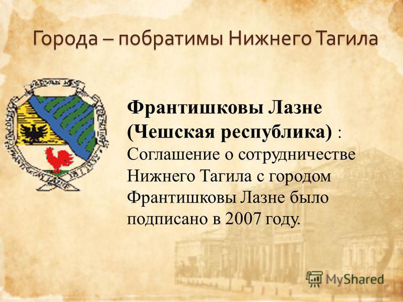 Города – побратимы Нижнего Тагила Франтишковы Лазне (Чешская республика) : Соглашение о сотрудничестве Нижнего Тагила с городом Франтишковы Лазне было подписано в 2007 году.