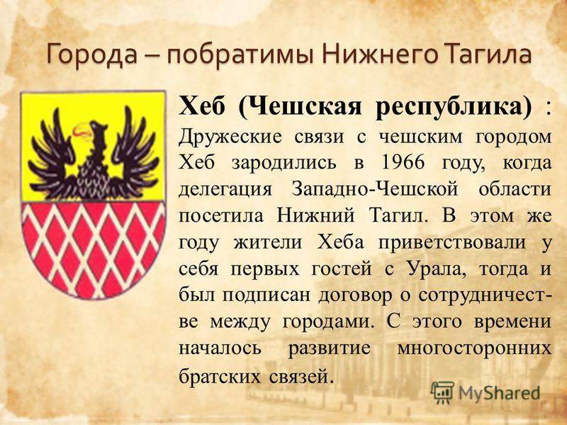Города – побратимы Нижнего Тагила Хеб (Чешская республика) : Дружеские связи с чешским городом Хеб зародились в 1966 году, когда делегация Западно-Чешской области посетила Нижний Тагил. В этом же году жители Хеба приветствовали у себя первых гостей с