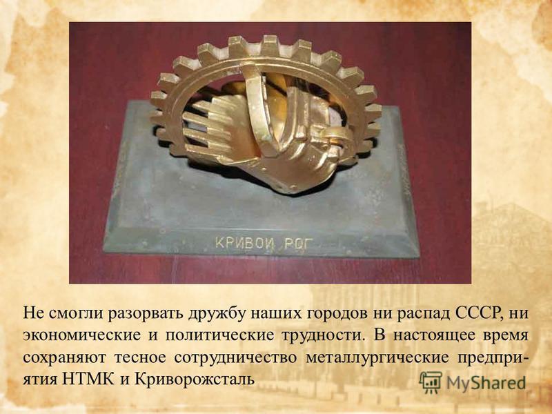 Не смогли разорвать дружбу наших городов ни распад СССР, ни экономические и политические трудности. В настоящее время сохраняют тесное сотрудничество металлургические предприятия НТМК и Криворожсталь