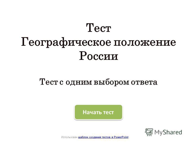 Тест Географическое положение России Тест с одним выбором ответа Использован шаблон создания тестов в PowerPointшаблон создания тестов в PowerPoint Начать тест