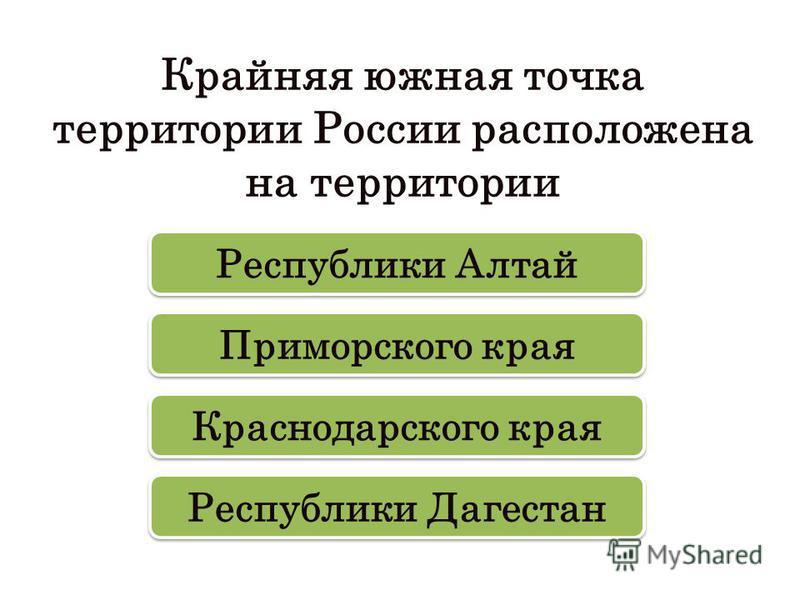 Крайняя южная точка территории России расположена на территории Республики Дагестан Республики Алтай Приморского края Краснодарского края