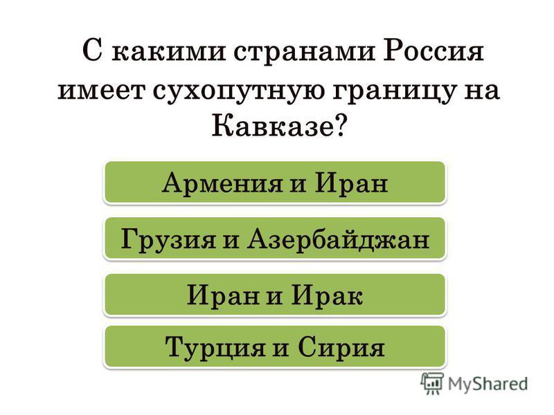 С какими странами Россия имеет сухопутную границу на Кавказе? Грузия и Азербайджан Армения и Иран Турция и Сирия Иран и Ирак