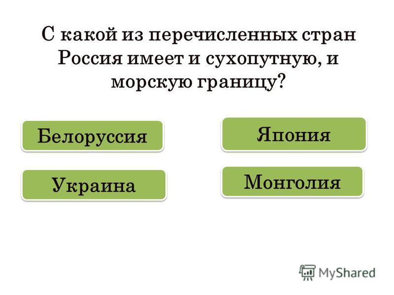 С какой из перечисленных стран Россия имеет и сухопутную, и морскую границу? Украина Монголия Япония Белоруссия