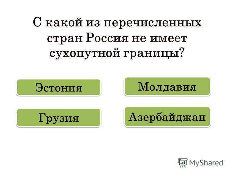 С какой из перечисленных стран Россия не имеет сухопутной границы? Молдавия Эстония Азербайджан Грузия