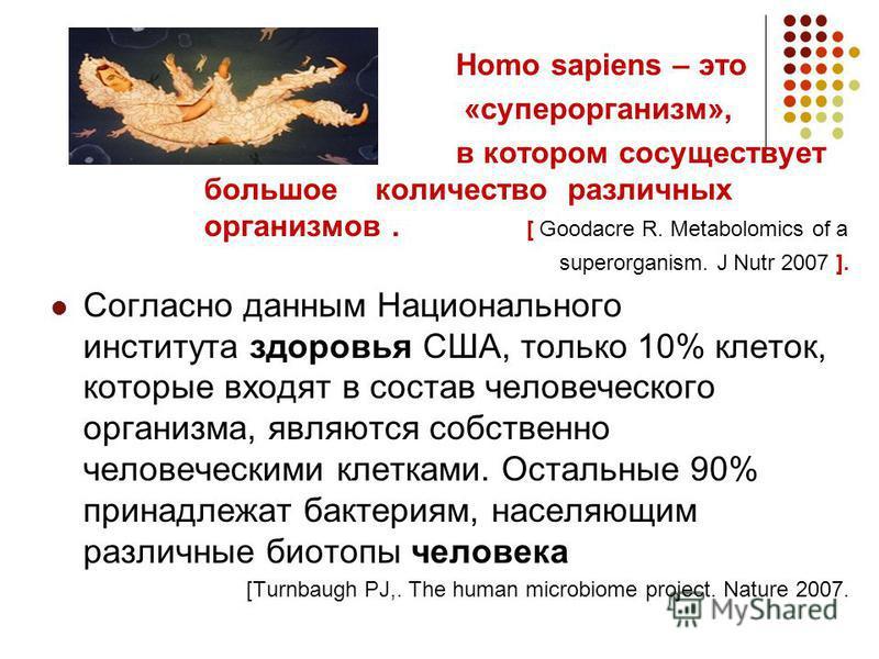 Homo sapiens – это «суперорганизм», в котором сосуществует большое количество различных организмов. [ Goodacre R. Metabolomics of a superorganism. J Nutr 2007 ]. Согласно данным Национального института здоровья США, только 10% клеток, которые входят