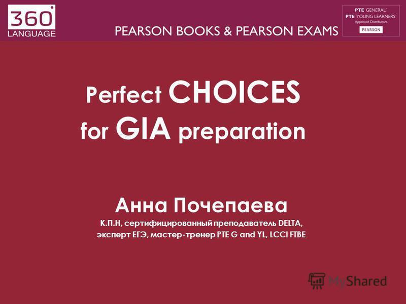 Perfect CHOICES for GIA preparation Анна Почепаева К.П.Н, сертифицированный преподаватель DELTA, эксперт ЕГЭ, мастер-тренер PTE G and YL, LCCI FTBE