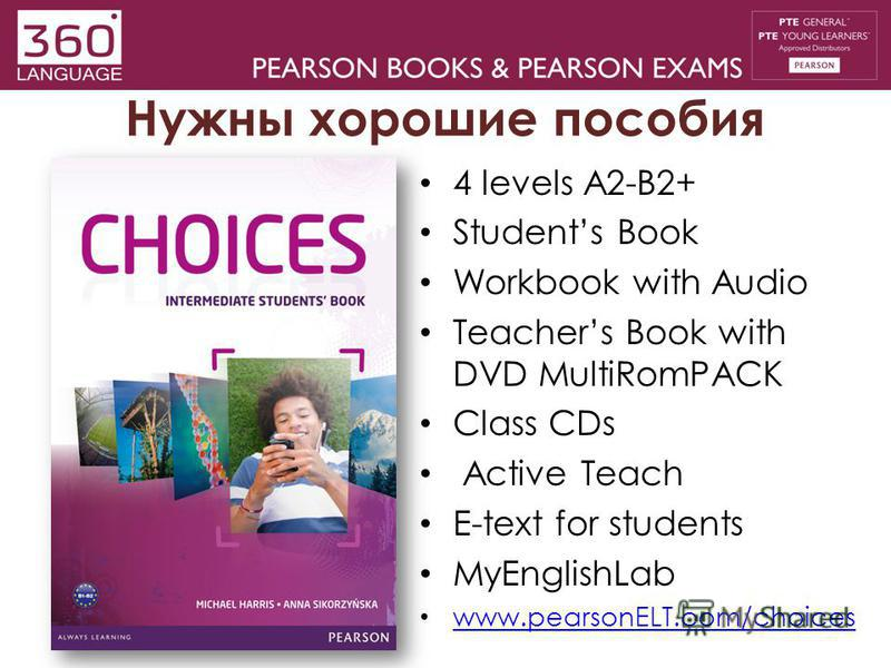 Нужны хорошие пособия 4 levels A2-B2+ Students Book Workbook with Audio Teachers Book with DVD MultiRomPACK Class CDs Active Teach E-text for students MyEnglishLab www.pearsonELT.com/choices