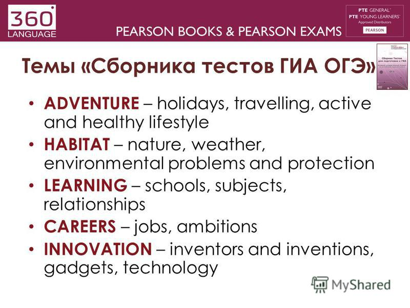 Темы «Сборника тестов ГИА ОГЭ» ADVENTURE – holidays, travelling, active and healthy lifestyle HABITAT – nature, weather, environmental problems and protection LEARNING – schools, subjects, relationships CAREERS – jobs, ambitions INNOVATION – inventor