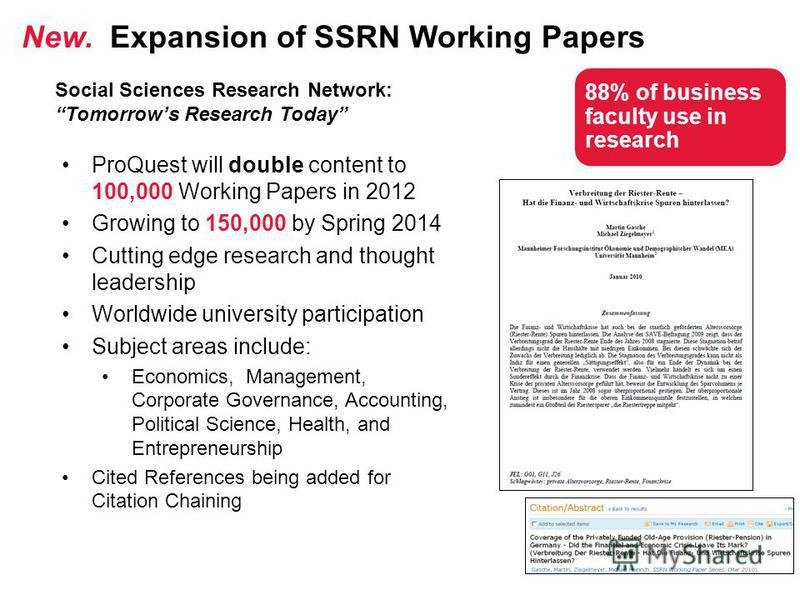 ProQuest will double content to 100,000 Working Papers in 2012 Growing to 150,000 by Spring 2014 Cutting edge research and thought leadership Worldwide university participation Subject areas include: Economics, Management, Corporate Governance, Accou