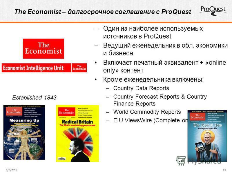 The Economist – долгосрочное соглашение с ProQuest 3/6/201521 –Один из наиболее используемых источников в ProQuest –Ведущий еженедельник в обл. экономики и бизнеса Включает печатный эквивалент + «online only» контент Кроме еженедельника включены: –Co