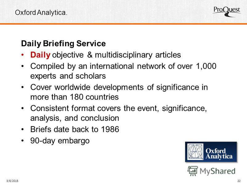 Oxford Analytica. 3/6/201522 Daily Briefing Service Daily objective & multidisciplinary articles Compiled by an international network of over 1,000 experts and scholars Cover worldwide developments of significance in more than 180 countries Consisten