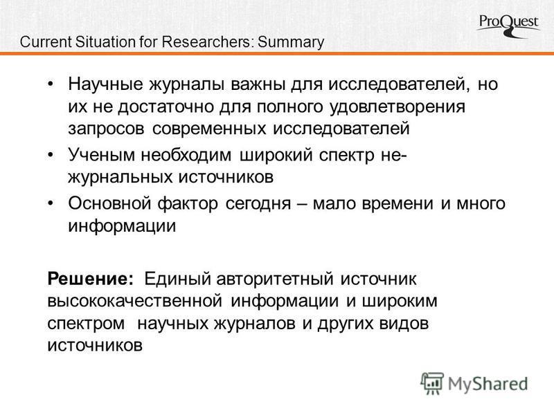 Current Situation for Researchers: Summary Научные журналы важны для исследователей, но их не достаточно для полного удовлетворения запросов современных исследователей Ученым необходим широкий спектр не- журнальных источников Основной фактор сегодня