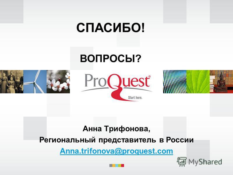 ВОПРОСЫ? Анна Трифонова, Региональный представитель в России Anna.trifonova@proquest.com СПАСИБО!