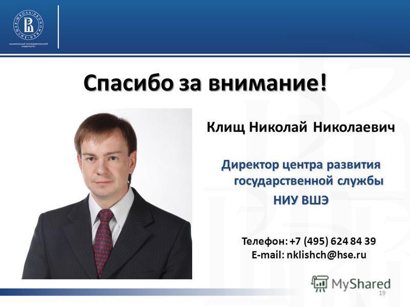 Спасибо за внимание! Клищ Николай Николаевич Директор центра развития государственной службы НИУ ВШЭ Телефон: +7 (495) 624 84 39 E-mail: nklishch@hse.ru 19