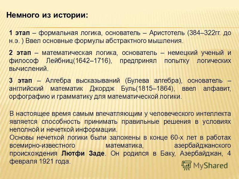 1 этап – формальная логика, основатель – Аристотель (384–322 гг. до н.э. ) Ввел основные формулы абстрактного мышления. 2 этап – математическая логика, основатель – немецкий ученый и философ Лейбниц(1642–1716), предпринял попытку логических вычислени