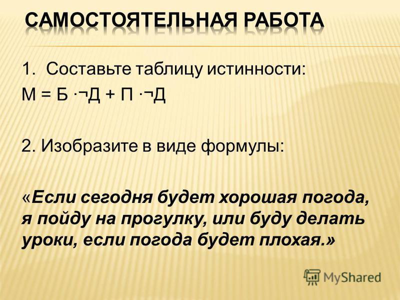 1. Составьте таблицу истинности: М = Б ·¬Д + П ·¬Д 2. Изобразите в виде формулы: «Если сегодня будет хорошая погода, я пойду на прогулку, или буду делать уроки, если погода будет плохая.»