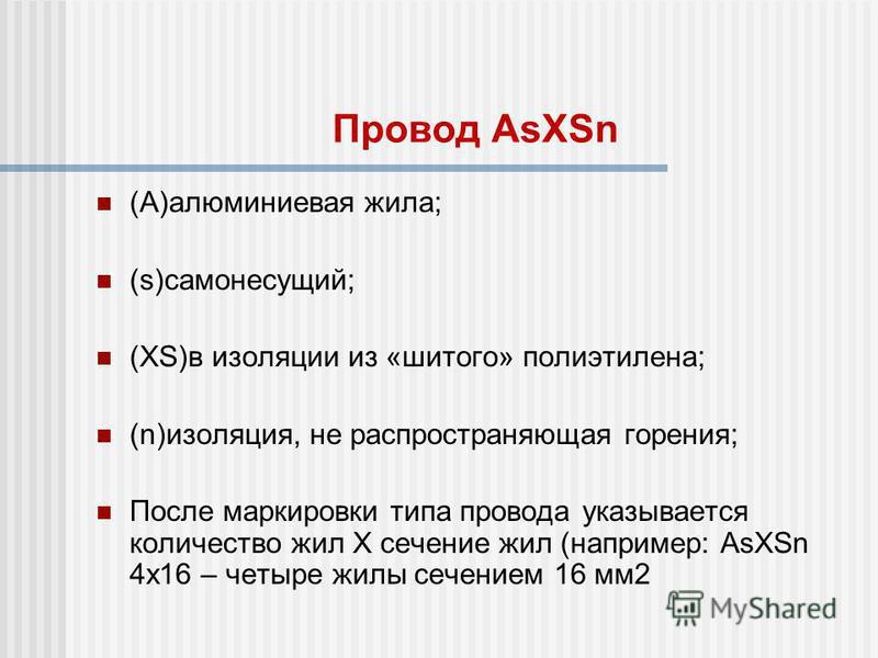 Провод AsXSn (A)алюминиевая жила; (s)самонесущий; (XS)в изоляции из «шитого» полиэтилена; (n)изоляция, не распространяющая горения; После маркировки типа провода указывается количество жил Х сечение жил (например: AsXSn 4x16 – четыре жилы сечением 16