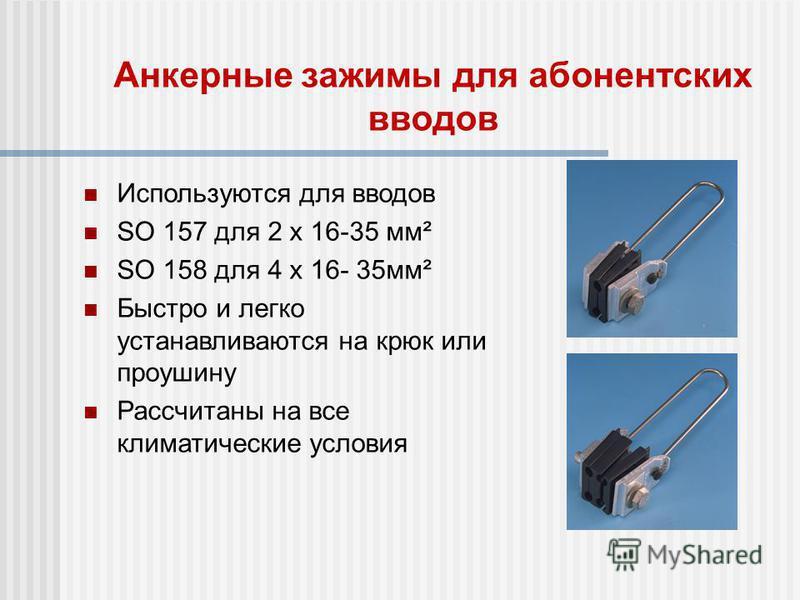 Анкерные зажимы для абонентских вводов Используются для вводов SO 157 для 2 x 16-35 мм² SO 158 для 4 x 16- 35 мм² Быстро и легко устанавливаются на крюк или проушину Рассчитаны на все климатические условия
