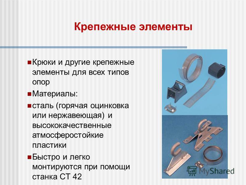 Крепежные элементы Крюки и другие крепежные элементы для всех типов опор Материалы: сталь (горячая оцинковка или нержавеющая) и высококачественные атмосферостойкие пластики Быстро и легко монтируются при помощи станка CT 42