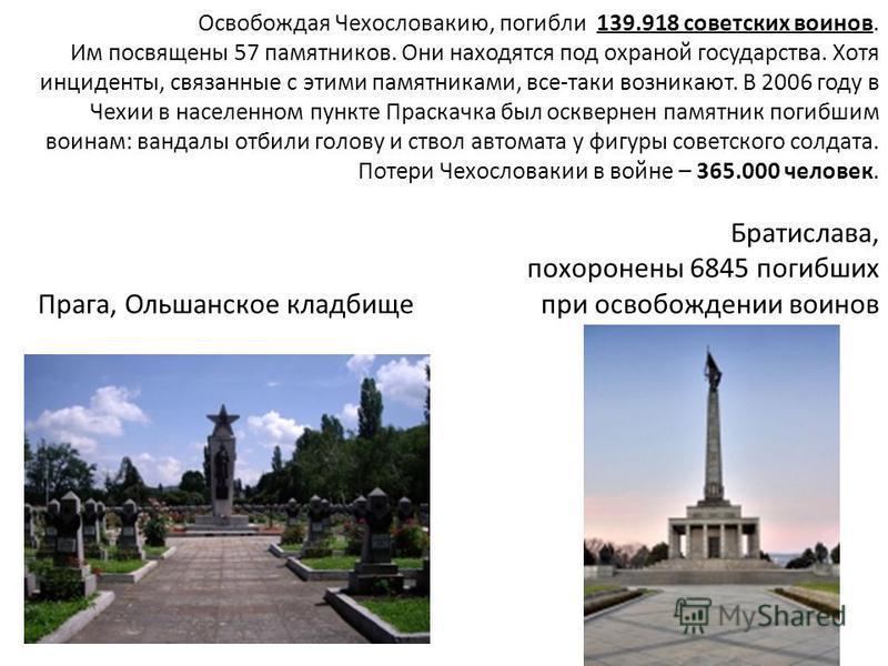 Освобождая Чехословакию, погибли 139.918 советских воинов. Им посвящены 57 памятников. Они находятся под охраной государства. Хотя инциденты, связанные с этими памятниками, все-таки возникают. В 2006 году в Чехии в населенном пункте Праскачка был оск