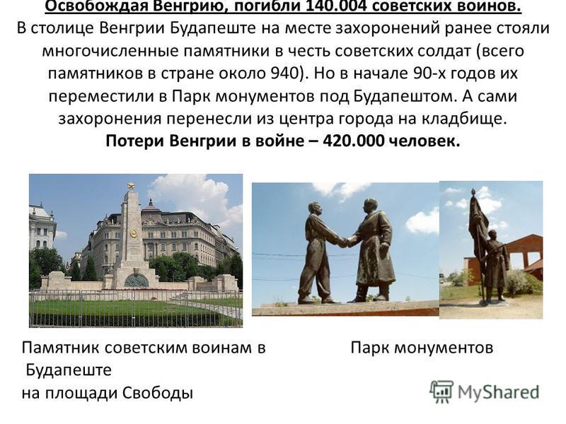 Памятник советским воинам в Парк монументов Будапеште на площади Свободы Освобождая Венгрию, погибли 140.004 советских воинов. В столице Венгрии Будапеште на месте захоронений ранее стояли многочисленные памятники в честь советских солдат (всего памя