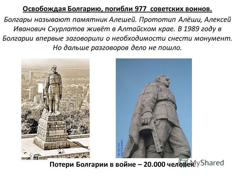 Освобождая Болгарию, погибли 977 советских воинов. Болгары называют памятник Алешей. Прототип Алёши, Алексей Иванович Скурлатов живёт в Алтайском крае. В 1989 году в Болгарии впервые заговорили о необходимости снести монумент. Но дальше разговоров де