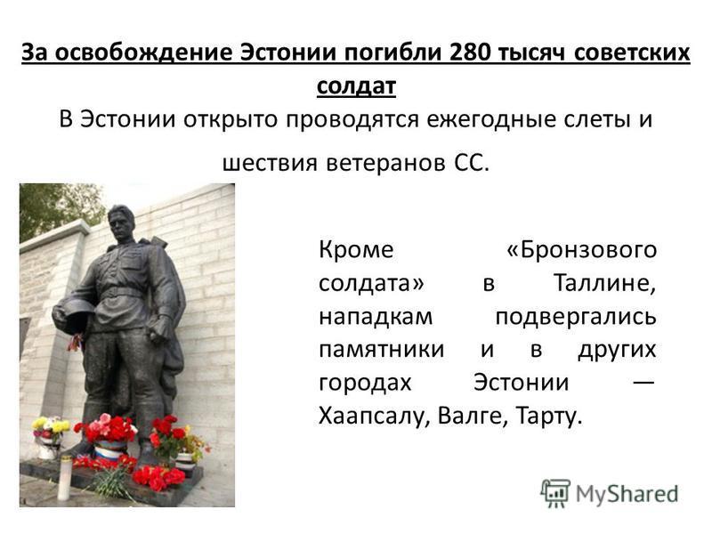 За освобождение Эстонии погибли 280 тысяч советских солдат В Эстонии открыто проводятся ежегодные слеты и шествия ветеранов СС. Кроме «Бронзового солдата» в Таллине, нападкам подвергались памятники и в других городах Эстонии Хаапсалу, Валге, Тарту.