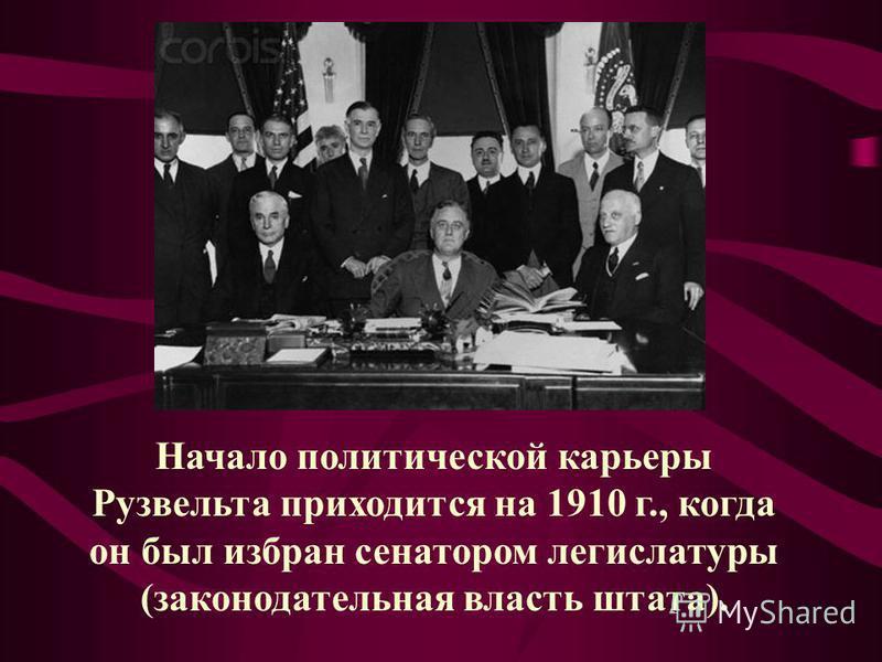 Начало политической карьеры Рузвельта приходится на 1910 г., когда он был избран сенатором легислатуры (законодательная власть штата).