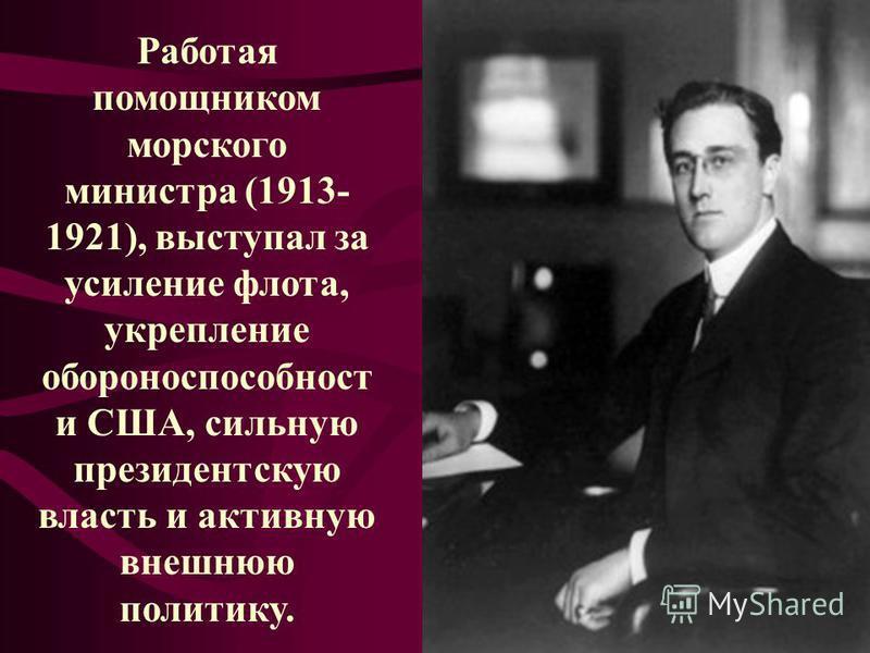 Работая помощником морского министра (1913- 1921), выступал за усиление флота, укрепление обороноспособности США, сильную президентскую власть и активную внешнюю политику.
