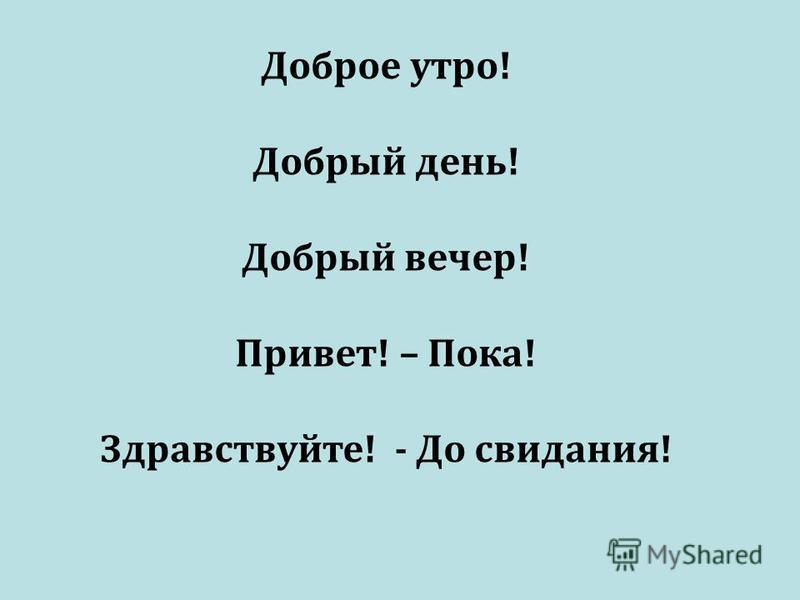 Доброе утро! Добрый день! Добрый вечер! Привет! – Пока! Здравствуйте! - До свидания!