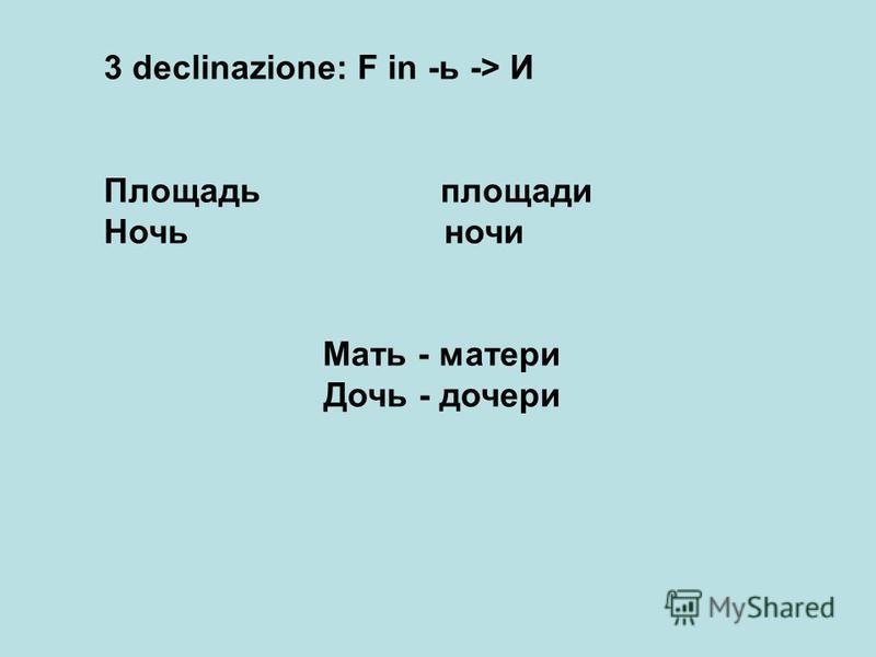 3 declinazione: F in -ь -> И Площадь площади Ночь ночи Мать - матери Дочь - дочери