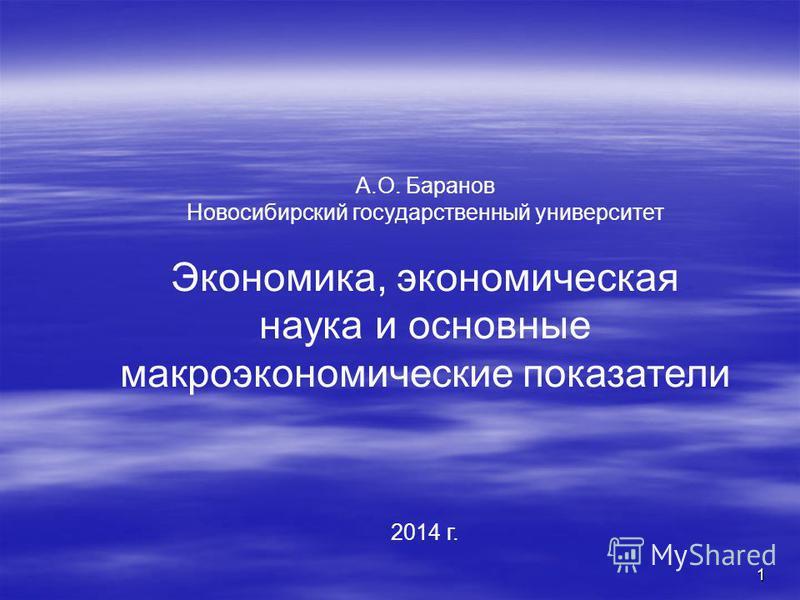 1 А.О. Баранов Новосибирский государственный университет Экономика, экономическая наука и основные макроэкономические показатели 2014 г.