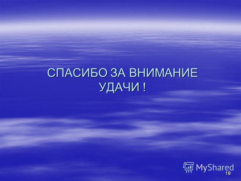 СПАСИБО ЗА ВНИМАНИЕ УДАЧИ ! 19