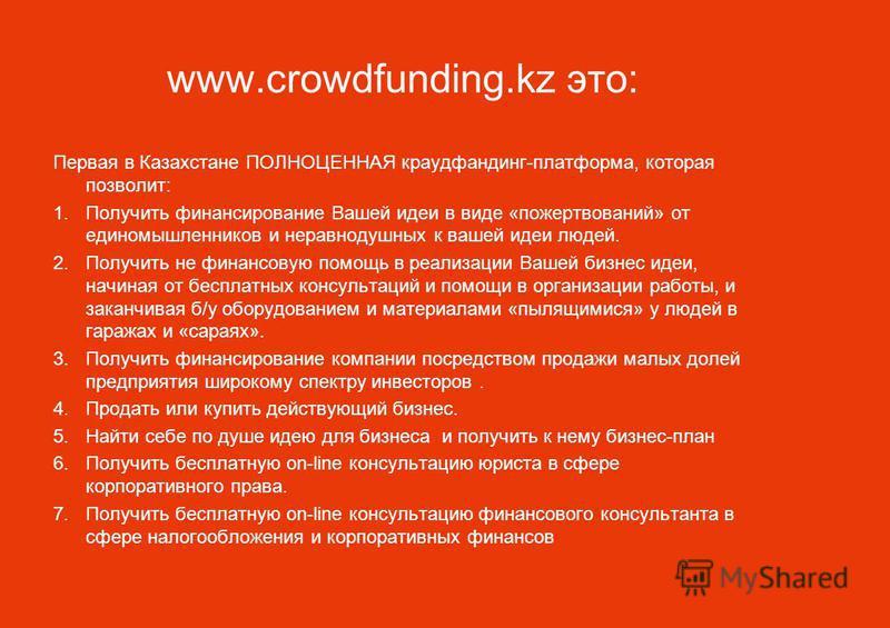 www.crowdfunding.kz это: Первая в Казахстане ПОЛНОЦЕННАЯ краудфандинг-платформа, которая позволит: 1. Получить финансирование Вашей идеи в виде «пожертвований» от единомышленников и неравнодушных к вашей идеи людей. 2. Получить не финансовую помощь в