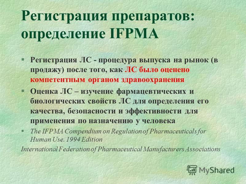 Регистрация препаратов: определение IFPMA §Регистрация ЛС - процедура выпуска на рынок (в продажу) после того, как ЛС было оценено компетентным органом здравоохранения §Оценка ЛС – изучение фармацевтических и биологических свойств ЛС для определения