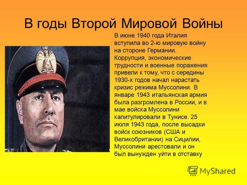 В июне 1940 года Италия вступила во 2-ю мировую войну на стороне Германии. Коррупция, экономические трудности и военные поражения привели к тому, что с середины 1930-х годов начал нарастать кризис режима Муссолини. В январе 1943 итальянская армия был