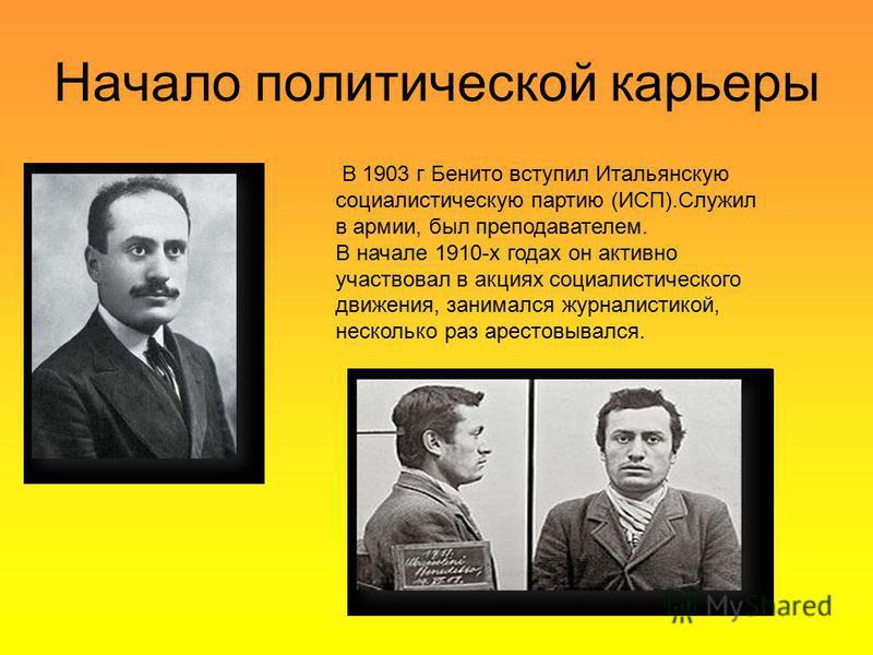 В 1903 г Бенито вступил Итальянскую социалистическую партию (ИСП).Служил в армии, был преподавателем. В начале 1910-х годах он активно участвовал в акциях социалистического движения, занимался журналистикой, несколько раз арестовывался. Начало полити