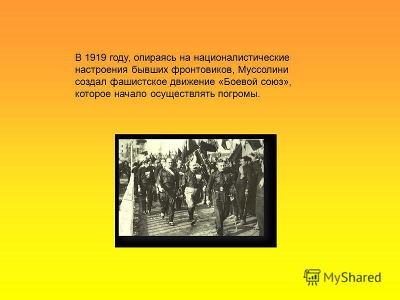 В 1919 году, опираясь на националистические настроения бывших фронтовиков, Муссолини создал фашистское движение «Боевой союз», которое начало осуществлять погромы.