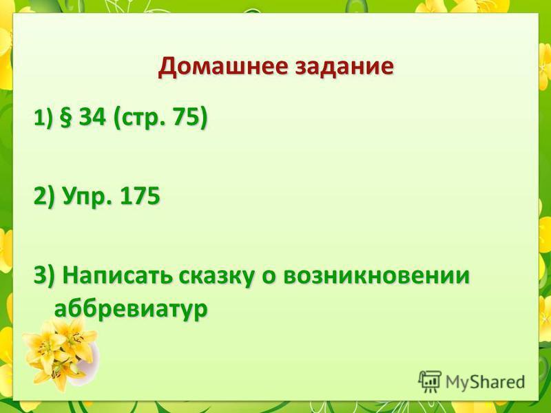 Домашнее задание 1) § 34 (стр. 75) 2) Упр. 175 3) Написать сказку о возникновении аббревиатур