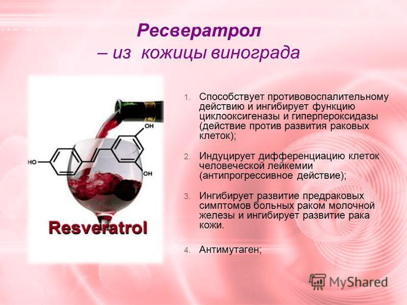 Ресвератрол – из кожицы винограда 1. Способствует противовоспалительному действию и ингибирует функцию циклооксигеназы и гиперпероксидазы (действие против развития раковых клеток); 2. Индуцирует дифференциацию клеток человеческой лейкемии (анти прогр