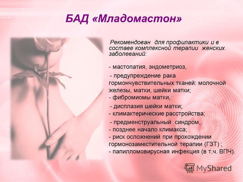 БАД «Младомастон» Рекомендован для профилактики и в составе комплексной терапии женских заболеваний: - мастопатия, эндометриоз, - предупреждение рака гормон чувствительных тканей: молочной железы, матки, шейки матки; - фибромиомы матки, - дисплазия ш