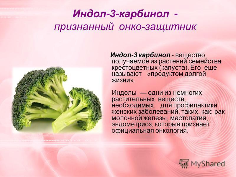 Индол-3-карбинол - признанный онко-защитник Индол-3 карбинол - вещество, получаемое из растений семейства крестоцветных (капуста). Его еще называют «продуктом долгой жизни». Индолы одни из немногих растительных веществ, необходимых для профилактики ж